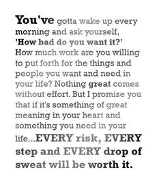 You've gotta wake up every morning and ask yourself, 'How bad do you want it?' How much work are you willing to put forth for the things and people you want and need in your life? Nothing great comes without effort. But I promise you that if it's something of great meaning in your heart and something you need in your life....EVERY risk, EVERY step and EVERY drop of sweat will be worth it.
