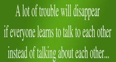 A lot of trouble will disappear if everyone learns to talk to each other instead of talking about each other...