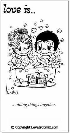 Love is... doing things together. Save water bathe or shower with your lover.