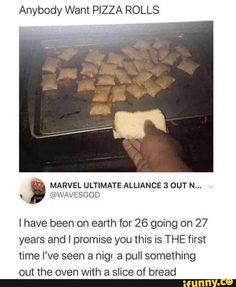 Anybody Want PIZZA ROLLS I have been on earth for 26 going on 27 years and I promise you this is THE first time I've seen a nigr a pull something out the oven with a slice of bread - iFunny :) Stupid Funny Memes, Funny Relatable Memes, Funny Tweets, Funny Posts, Hilarious, Funny Vid, Marvel Ultimate Alliance 3, Best Memes, Dankest Memes