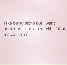 And sometimes I want to be truly alone