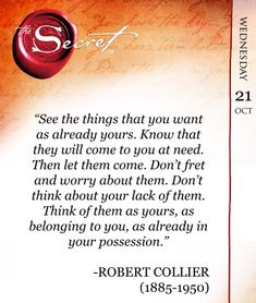 """See the things that you want as already yours. Know that they will come to you at need. Then let them come. Don't fret and worry about them. Don't think about your lack of them. Think of them as yours, as belonging to you, as already in your possession."" -ROBERT COLLIER (1885-1950)  www.thesecret.tv/title/the-secret-daily-teachings"