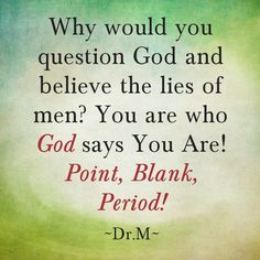 Why would you question God and believe me lies of men?  You are who God says you are! Point, Blank, Period! ~Dr.M~