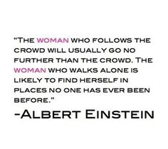 The woman who follows the crowd will usually go no further than the crowd. The woman who walks alone is likely to find herself in places no one has ever been before.   Albert Einstein