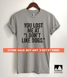 """You Lost me at """"I Don't Like Dogs"""" T-shirt, Dog Lover T-shirt, Animal Lover T-shirt, ladies tee, Unisex Funny Top, Mens Shirt, dog shirt"""