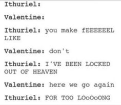 Lol it's been a long time ince ithuriel said something.  Valentine's sarcasm is literally inspiring lol