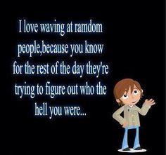 I love waving at random people
