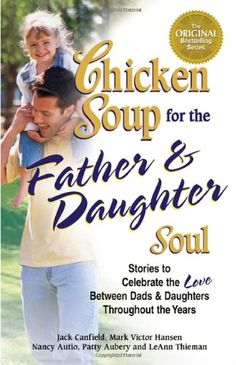 Chicken Soup for the Father & Daughter Soul: Stories to Celebrate the Love Between Dads & Daughters Throughout the Years (Chicken Soup for the Soul) by Jack Canfield,http://www.amazon.com/dp/0757302521/ref=cm_sw_r_pi_dp_n-Jptb1828HQZX7H