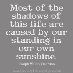 Most of the shadows of this life are caused by our standing in our own sunshine.  -Ralph Waldo Emerson