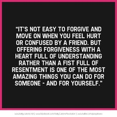 It's not easy to forgive and move on when you feel hurt or confused by a friend, but offering forgiveness with a heart full of understanding rather than a fist full of resentment is one of the most amazing things you can do for someone- and yourself.