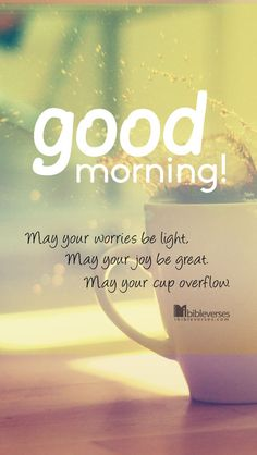 Quotes - 'May your worries be light. May your joy be great. May your cup overflow. Good Morning Sunshine, Good Morning Good Night, Good Morning Wishes, Good Morning Images, Good Morning Quotes, Morning Sayings, Morning Light, Morning Greetings Quotes, Morning Messages