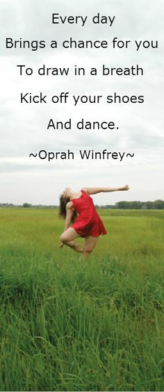 Everyday brings a chance for you to draw in a breath, kick off your shoes, and dance.
