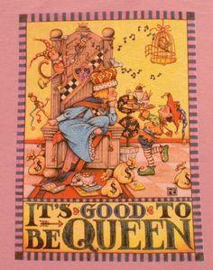 Google Image Result for http://4.bp.blogspot.com/-h2v7ve2gUwg/T2e_ca0s7UI/AAAAAAAAHSI/OeCGk-qU62g/s1600/mary-engelbreit-t-shirt-its-good-to-be-queen-new_1307262.jpg