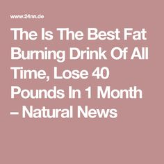 The Is The Best Fat Burning Drink Of All Time, Lose 40 Pounds In 1 Month – Natural News