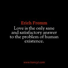 """""""Love is the only sane and satisfactory answer to the problem of human existence."""", Erich Fromm"""