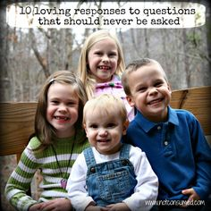 10 loving responses to questions that should not be asked- Beautiful post! Covered all the questions I get asked about my crew of 4!