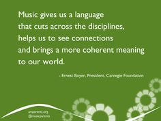 """Music gives us a language that cuts across the disciplines, helps us to see connections and brings a more coherent meaning to our world."" — Ernest Boyer, President, Carnegie Foundation"