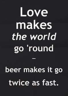 love makes the world go 'round... beer makes it go twice as fast.