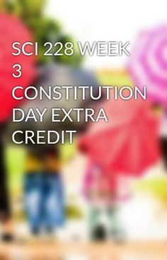 #wattpad #short-story SCI 228 WEEK 3 CONSTITUTION DAY EXTRA CREDIT To purchase this tutorial visit here: http://wiseamerican.us/product/sci-228-week-3-constitution-day-extra-credit/ contact us at: SUPPORT@WISEAMERICAN.US SCI 228 WEEK 3 CONSTITUTION DAY EXTRA CREDIT