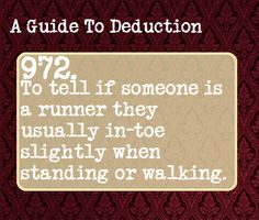 A guide to Deduction- Not exactly true. I am by no means a runner, in fact I am the opposite. I do it out of habit developed when I was a kid. I used to walk on the sides of my feet when I was little. Writing Help, Writing Tips, Writing Prompts, Colleges For Psychology, Psychology Facts, Guide To Manipulation, A Guide To Deduction, Detective, The Science Of Deduction