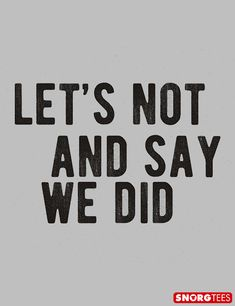 """""""Let's Not and Say We Did"""" t-shirt"""