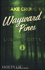 WAYWARD PINES - L'ULTIMA CITTA' VOL. 3 un libro di CROUCH BLAKE pubblicato da SPERLING