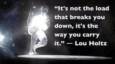 It's Not The Load That Breaks You Down, It's The Way You Carry It