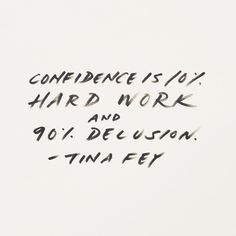 Fake it until you make it, sweetheart! Confidence is 10% hard work and 90% delusion.