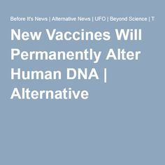 New Vaccines Will Permanently Alter HumanDNA | Alternative