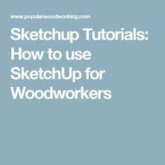 Sketchup Tutorials: How to use SketchUp for Woodworkers