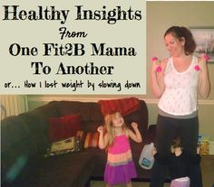 Healthy insights from one Fit2b Mama to another or...how I lost weight by slowing down!