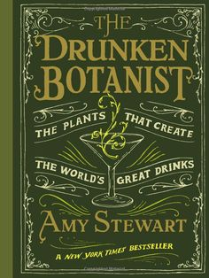 The Drunken Botanist: The Plants That Create the World's Greatest Drinks by Amy Stewart.
