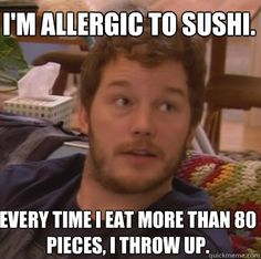 I'm allergic to sushi. Every time I eat more than 80 pieces, I throw up. - Andy Dwyer