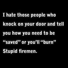 """no, firemen are not stupid, we needed that punchline for our atheist joke…How about, """"Not very good firefighters!"""""""