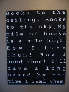 """""""Books to the ceiling, books to the sky, my pile of books is a mile high. How I love them! How I need them! I'll have a long beard by the time I read them."""" Love this, except I hope I don't grow the long beard...lol."""