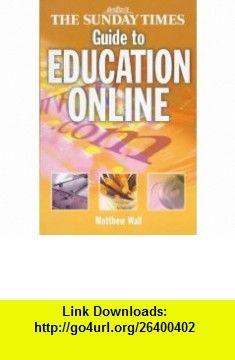 The Sunday Times Guide to Education Online (9780007102419) Matthew Wall , ISBN-10: 0007102410  , ISBN-13: 978-0007102419 ,  , tutorials , pdf , ebook , torrent , downloads , rapidshare , filesonic , hotfile , megaupload , fileserve