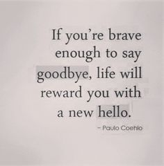 I don't know if I'm brave enough to say goodbye but I sure as heck could use a new hello in my life :/