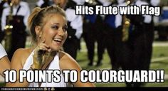 Hits Flute with Flag:10 Points to Color Guard!! Don't tell the bandies about the scoring system!