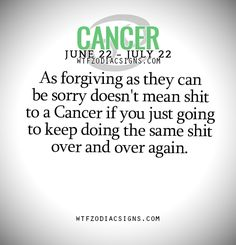 """wtfzodiacsigns: """"As forgiving as they can be sorry doesn't mean shit to a Cancer if you just going to keep doing the same shit over and over again. - WTF Zodiac Signs Daily Horoscope! """""""