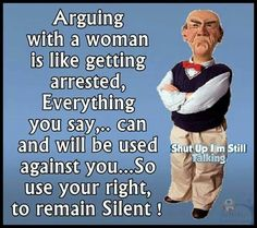 Walter Arguing with a Women Is like getting arrested. Everything you say,.. Can and will be used against you.. So use your right to remain Silent!!  Haa Haa Dumb Asss, remain Silent and Shuttt upppp!! I'm still Talking...