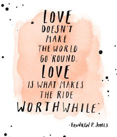 Love doesn't make the world go round. Love is what makes the ride worth while.