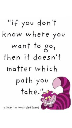 if you don't know where to go, then it doesn't matter which path you take - alice in wonderland It Doesnt Matter, Career Coach, You Take, Where To Go, Alice In Wonderland, Coaching, Kids Rugs, Quotes, True Sayings
