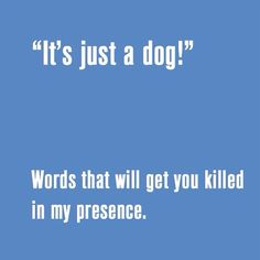 Killed IS a bit harsh, but nonetheless, this is an extremely serious, and possibly dangerous, comment to utter anywhere near a pet lover!! You've been warned!!