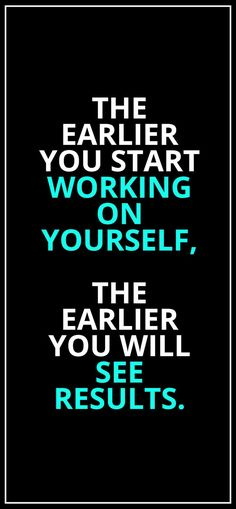 The earlier you start working on yourself, the earlier you will see results.
