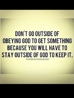 Don't go outside of obeying God to get something...