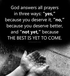 """God answers all prayers  in three ways: """"yes,""""  because you deserve it, """"no,""""  because you deserve better,  and """"not yet,"""" because  the best is yet to come."""