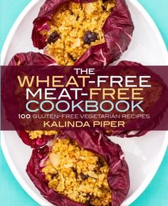 The Wheat-Free Meat-Free Cookbook: 100 Gluten-Free Vegetarian Recipes by Kalinda Piper