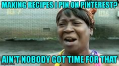 MAKING RECIPES I PIN ON PINTEREST? AIN'T NOBODY GOT TIME FOR THAT | Generated image from memes,aint nobody got time for that generated with the Imgflip Meme Maker