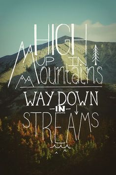 High up in the mountains. Way down in the streams.
