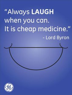 Always laugh when you can. It's cheap medicine. Laughter is the best medicine